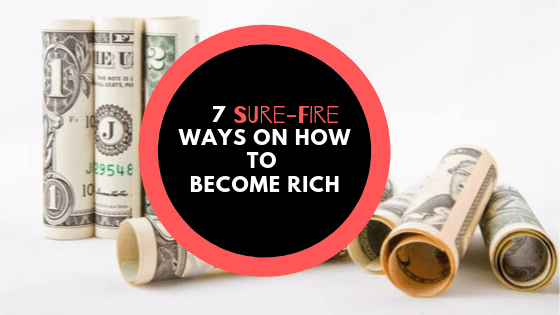7 Sure-fire Ways on How to Become Rich